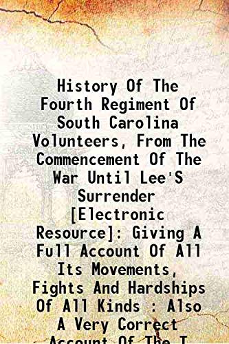 9789333397384: History of the Fourth Regiment of South Carolina Volunteers, from the commencement of the war until Lee's surrender : giving a full account of all its movements, fights and hardships of all kinds : also a very correct account of the tra[Hardcover]