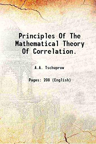 Principles Of The Mathematical Theory Of Correlation.: A.A. Tschuprow