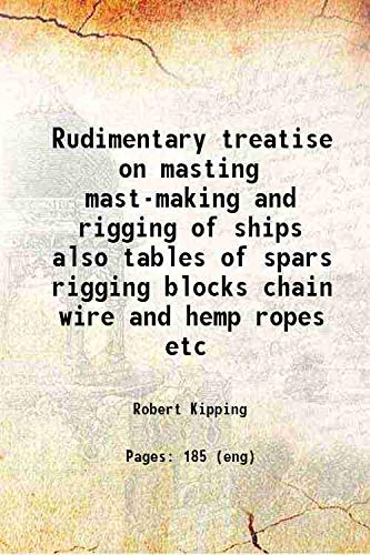 Rudimentary treatise on masting mast-making and rigging: Robert Kipping