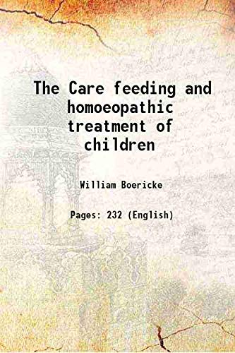 The Care feeding and homoeopathic treatment of: William Boericke