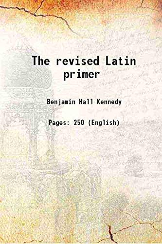 The revised Latin primer 1906: Benjamin Hall Kennedy