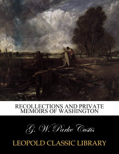 Recollections and Private Memoirs of Washington: George Washington Parke
