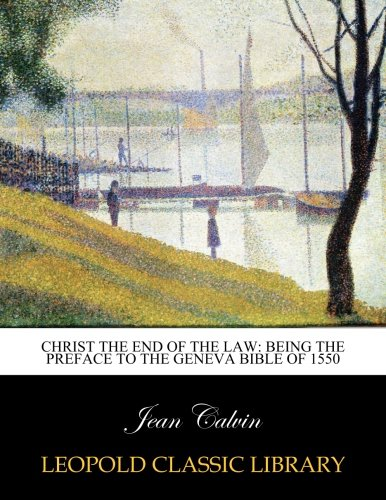 Christ the End of the Law Being: Jean Calvin