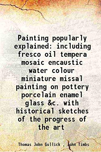 Painting popularly explained including fresco oil tempera: Thomas John Gullick