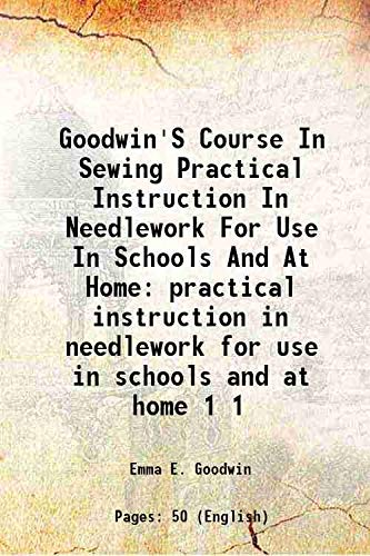 Goodwin'S Course In Sewing Practical Instruction In: Emma E. Goodwin