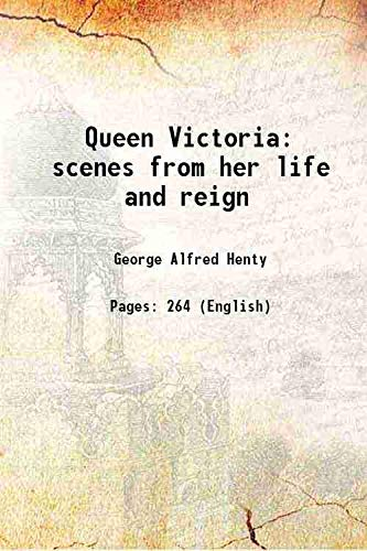 Queen Victoria scenes from her life and: George Alfred Henty