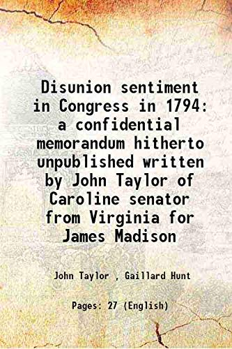 9789333622172: Disunion sentiment in Congress in 1794 a confidential memorandum hitherto unpublished written by John Taylor of Caroline senator from Virginia for James Madison 1905 [Hardcover]