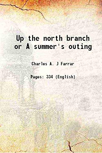 9789333640756: Up the north branch or A summer's outing Being the record of a camping-out trip up the north branch of the Penobscot and down the St John River through the wilds of Maine and New Brunswick by members of the Lake and Forest Club 1889 [Hardcover]