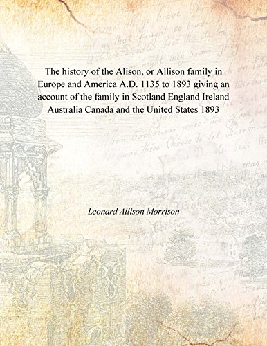 9789333647977: The history of the Alison, or Allison family in Europe and America A.D. 1135 to 1893 giving an account of the family in Scotland England Ireland Australia Canada and the United States 1893 [Hardcover]