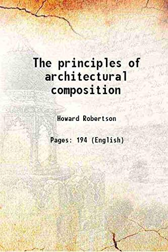 The principles of architectural composition 1924 [Hardcover]: Howard Robertson
