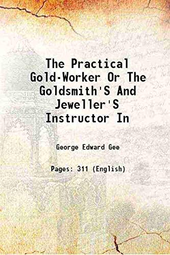 The Practical Gold-Worker Or The Goldsmith'S And: George Edward Gee