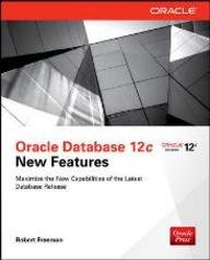 Oracle Database 12c New Features: Maximize the New Capabilities of the Latest Database Release: ...