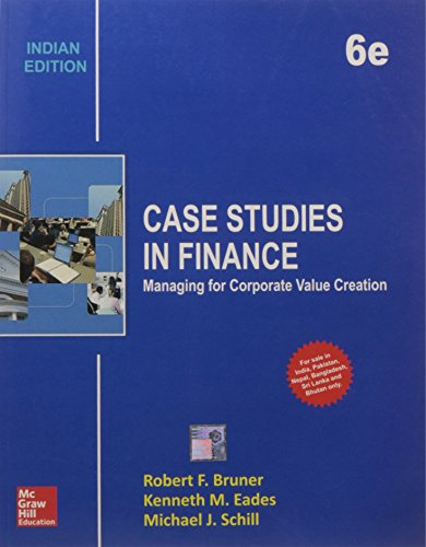 Case Studies in Finance: Managing for Corporate Value Creation, Sixth Edition: Kenneth M. Eades,...