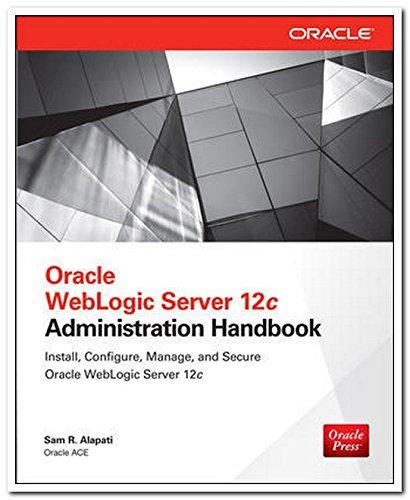 Oracle WebLogic Server 12c Administration Handbook: Sam R. Alapati