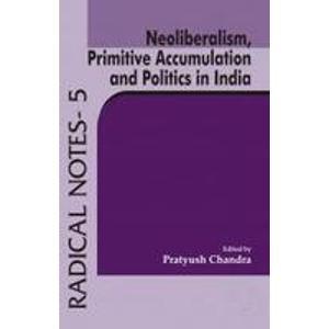 Neoliberalism, Primitive Accumulation and Politics in India (Radical Notes-5): Pratyush Chandra
