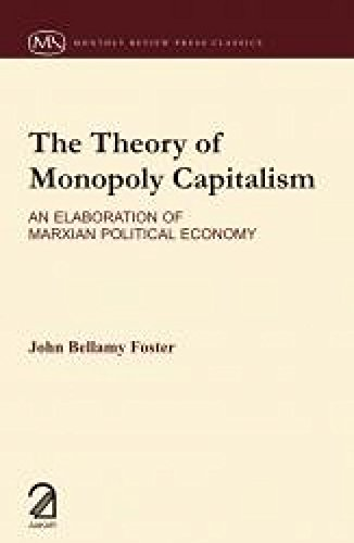 The Theory of Monopoly Capitalism: An Elaboration of Marxian Political Economy: John Bellamy Foster