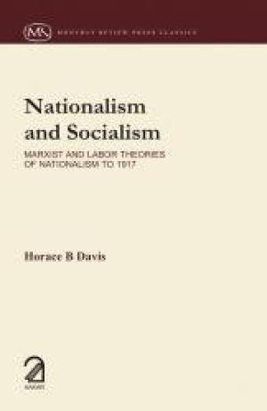 Nationalism and Socialism: Marxist and Labor Theories of Nationalism to 1917: Horace B Davis