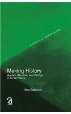 Making History: Agency, Structure and Change in Social Theory: Alex Callinicos
