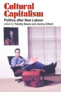 Cultural Capitalism: Politics After New Labour: Timothy Bewes,Jeremy Gilbert (Eds)