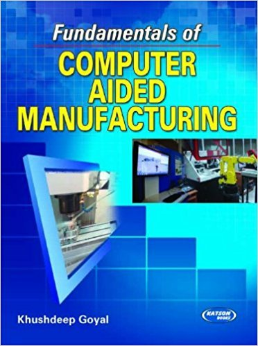 Fundamentals of Computer Aided Manufacturing: Khushdeep Goyal