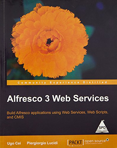 Alfresco 3 Web Services: Build Alfresco Applications using Web Services, WebScripts and CMIS: ...