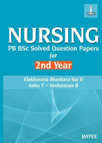 Nursing: PC BSc Solved Question Papers for 2nd Year: D. Elakkuvana Bhaskara Raj,Anbu T,Venkatesan B
