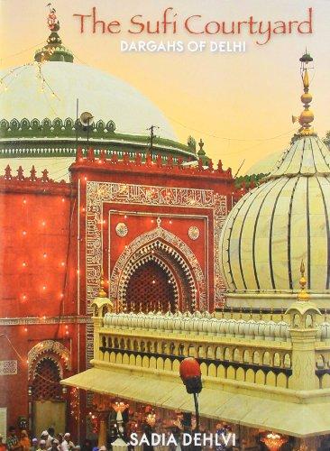 The Sufi Courtyard : Dargahs of Delhi: Sadia Dehlvi