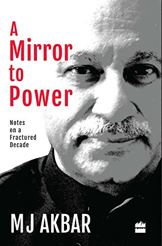 A Mirror to Power: Notes on a Fractured Decade: M. J. Akbar