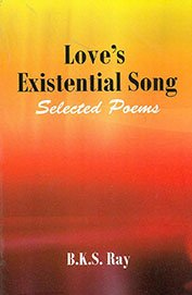 Love`s Existential Song Selected Poems: B. K. S. Ray