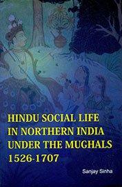Hindu Social Life In Northern India Under The Mughals 1526-1707: Sanjay Sinha
