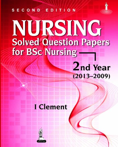 Nursing Solved Question Papers for BSc Nursing?2nd Year (2013?2009), (Second Edition): I Clement
