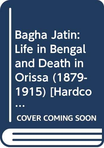 Bagha Jatin: Life in Bengal and Death: Prithwindra Mukherjee