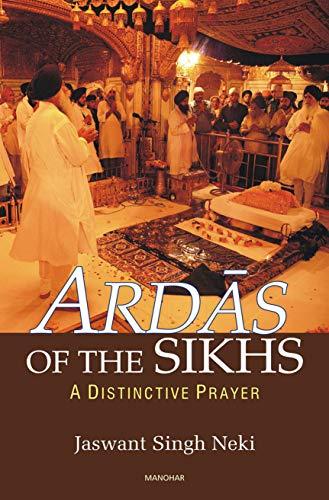 Ardas of the Sikhs: A Distinctive Prayer: Jaswant Singh Neki
