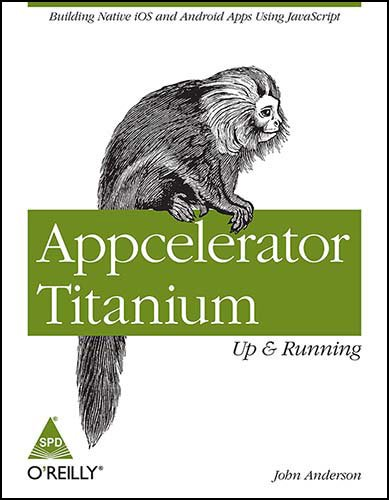 Appcelerator Titanium: Up and Running (Building Native iOS and Android Apps Using JavaScript): John...