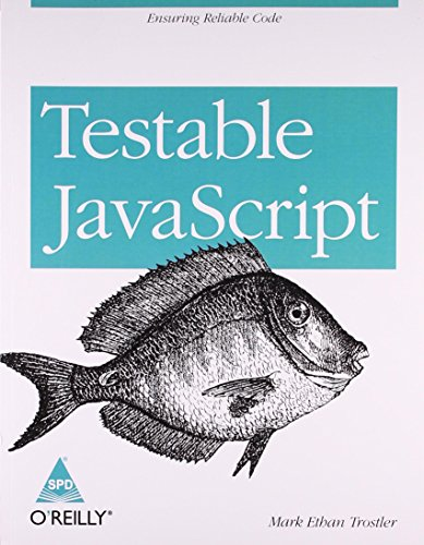 Testable JavaScript: Ensuring Reliable Code: Mark Ethan Trostler