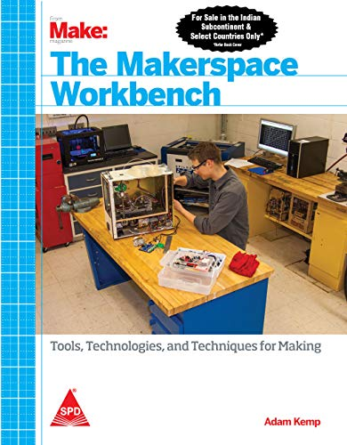 The Makerspace Workbench: Tools, Technologies, and Techniques for Making: Adam Kemp