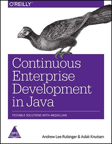 Continuous Enterprise Development in Java: Testable Solutions with Arquillian: Aslak Knutsen,Andrew...