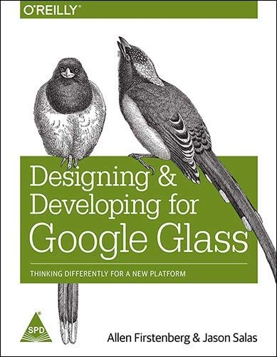 Designing and Developing for Google Glass: Thinking Differently for a New Platform: Allen ...