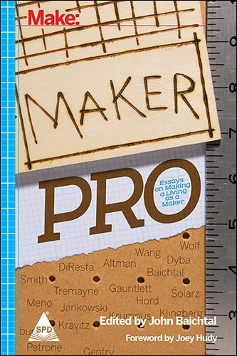 Make: Maker Pro (Essays on making a living as a Maker): John Baichtal