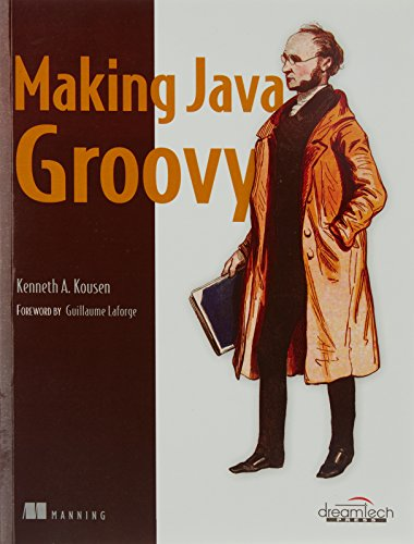 Making Java Groovy: Kenneth A. Kousen (Author) & Guillaume Laforge (Frwd.)