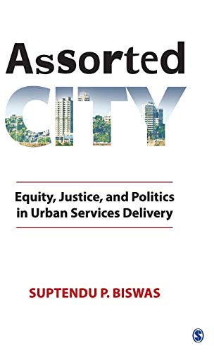Assorted City: Equity, Justice and Politics in Urban Services Delivery: Suptendu P Biswas