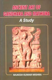 Ancient Art of Gandhara And Mathura: A: Mukesh Kumar Mishra