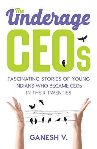 The Underage CEOs: Fascinating Stories of Young Indians Who have Become CEOs in their Twenties: ...