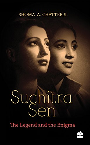 Suchitra Sen: the Legend and the Enigma: Chatterji, Shoma