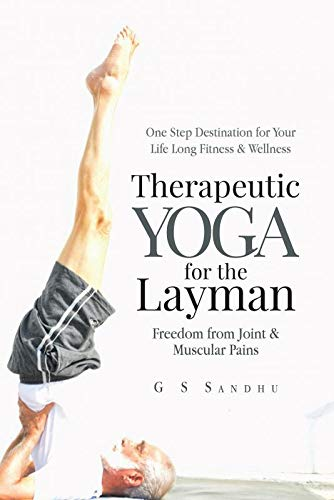 Therapeutic Yoga for the Layman: Freedom from Joint & Muscular Pains: G S, Sandhu