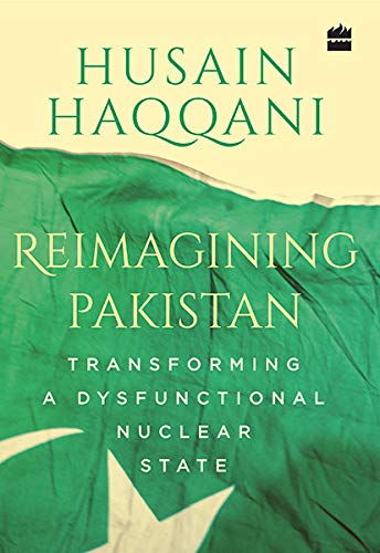 Reimagining Pakistan:: Transforming a Dysfunctional Nuclear State: Husain Haqqani