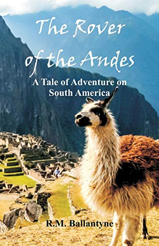 The Rover of the Andes: A Tale: Ballantyne, R.M.