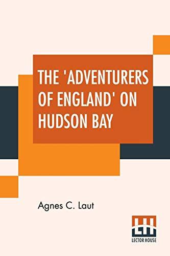 The 'Adventurers Of England' On Hudson Bay: Agnes C Laut