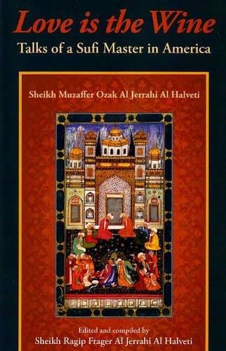 Love is the Wine: Talks of a Sufi Master in America: Sheikh Muzaffer Ozak Al Jerrahi Al Halveti (...