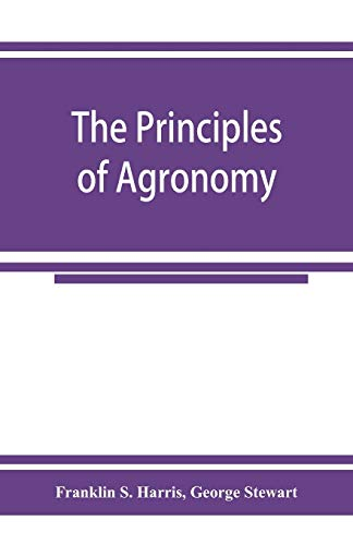 The principles of agronomy: A text-book of: Franklin S Harris,